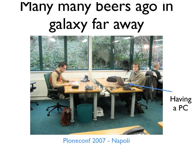 Many many beers ago in galaxy far away Ploneconf 2007 - Napoli Having a PC