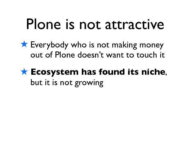 Plone is not attractive ! Everybody who is not making money out of Plone doesnÕt want to touch it ! Ecosystem has found its niche , but it is not growing
