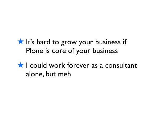 ! ItÕs hard to grow your business if Plone is core of your business ! I could work forever as a consultant alone, but meh