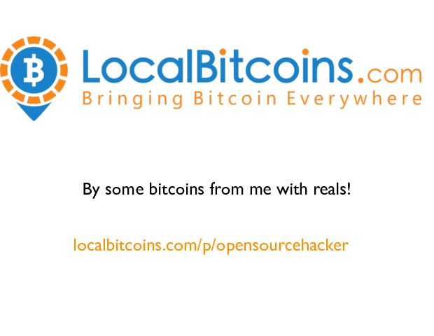 localbitcoins.com/p/opensourcehacker By some bitcoins from me with reals!