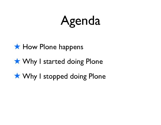 Agenda ! How Plone happens ! Why I started doing Plone ! Why I stopped doing Plone