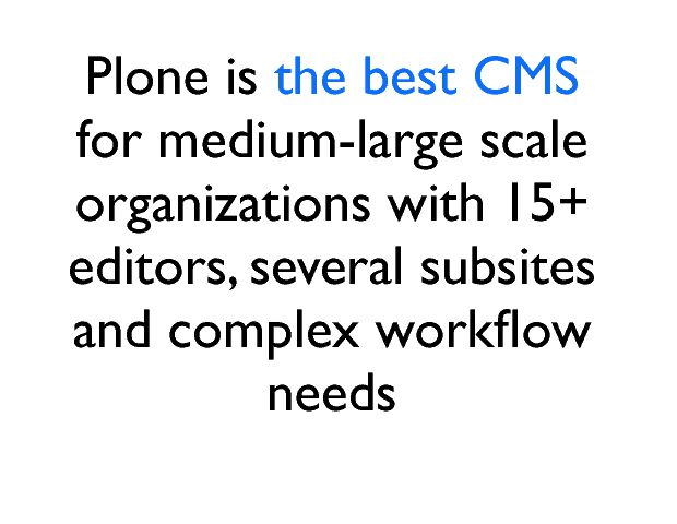 Plone is the best CMS  for medium-large scale organizations with 15+ editors, several subsites and complex workßow needs