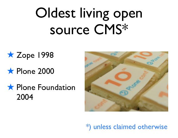 Oldest living open source CMS* ! Zope 1998 ! Plone 2000 ! Plone Foundation 2004 *) unless claimed otherwise