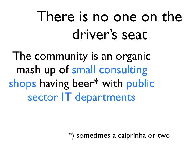 There is no one on the driverÕs seat The community is an organic mash up of small consulting shops  having beer* with public sector IT departments *) sometimes a caiprinha or two