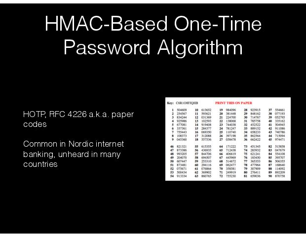 HMAC-Based One-Time Password Algorithm HOTP, RFC 4226  a.k.a. paper codes Common in Nordic internet banking, unheard in many countries