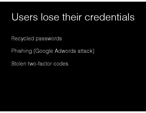 Users lose their credentials Recycled passwords Phishing (Google Adwords attack) Stolen two-factor codes