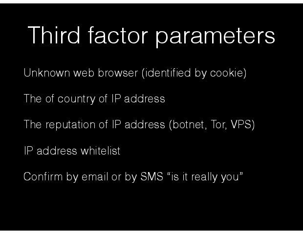 Third factor parameters Unknown web browser (identiÞed by cookie) The of country of IP address The reputation of IP address (botnet, Tor, VPS) IP address whitelist ConÞrm by email or by SMS Òis it really youÓ
