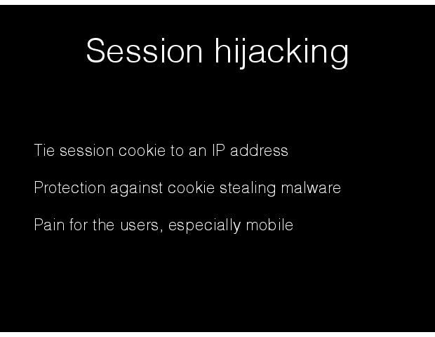 Session hijacking Tie session cookie to an IP address Protection against cookie stealing malware Pain for the users, especially mobile