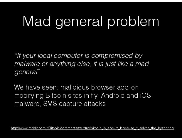 Mad general problem ÒIf your local computer is compromised by malware or anything else, it is just like a mad general Ó We have seen: malicious browser add-on modifying Bitcoin sites in ßy, Android and iOS malware, SMS capture attacks http://www.reddit.com/r/Bitcoin/comments/2573rw/bitcoin_is_secure_because_it_solves_the_byzantine/