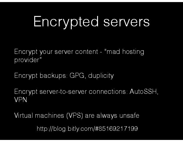 Encrypted servers Encrypt your server content - Òmad hosting providerÓ Encrypt backups: GPG, duplicity Encrypt server-to-server connections: AutoSSH, VPN Virtual machines (VPS) are always unsafe http://blog.bitly.com/#85169217199