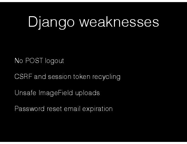 Django weaknesses No POST logout CSRF and session token recycling Unsafe ImageField uploads Password reset email expiration