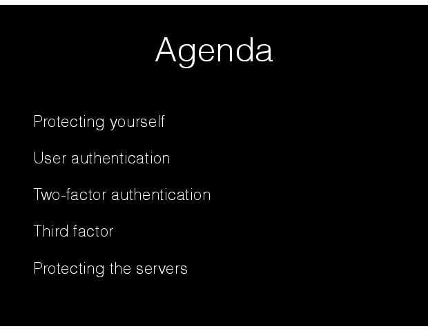 Agenda Protecting yourself User authentication Two-factor authentication Third factor Protecting the servers