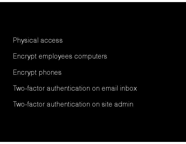 Physical access Encrypt employees computers Encrypt phones Two-factor authentication on email inbox  Two-factor authentication on site admin