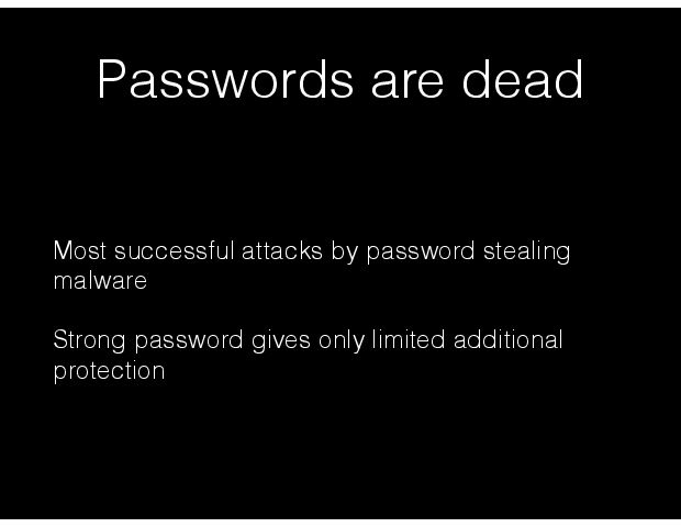 Passwords are dead Most successful attacks by password stealing malware Strong password gives only limited additional protection