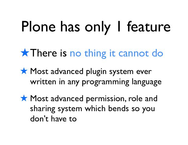 Plone has only 1 feature ! There is no thing it cannot do  ! Most advanced plugin system ever written in any programming language ! Most advanced permission, role and sharing system which bends so you donÕt have to