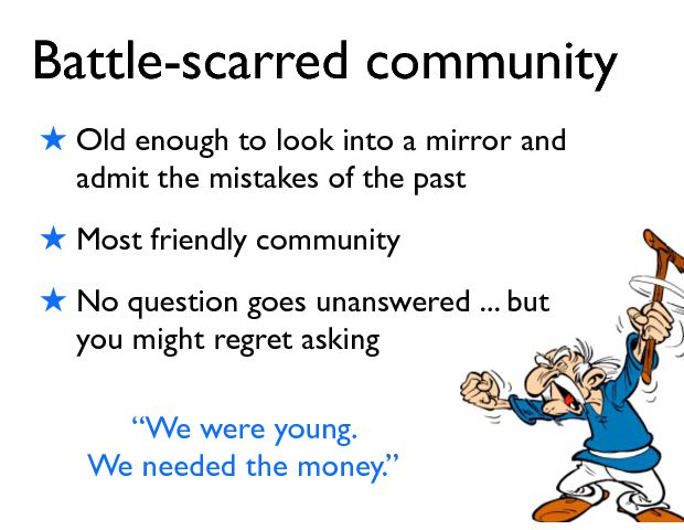 Battle-scarred community ! Old enough to look into a mirror and admit the mistakes of the past ! Most friendly community ! No question goes unanswered ... but you might regret asking ÒWe were young.  We needed the money.Ó