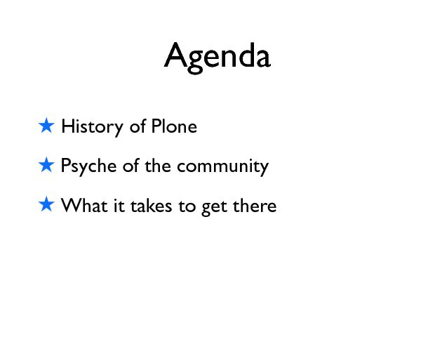 Agenda ! History of Plone ! Psyche of the community ! What it takes to get there