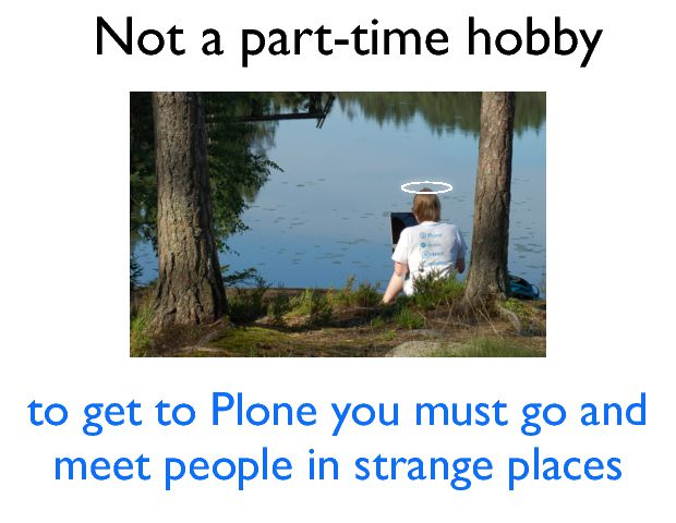 Not a part-time hobby to get to Plone you must go and meet people in strange places