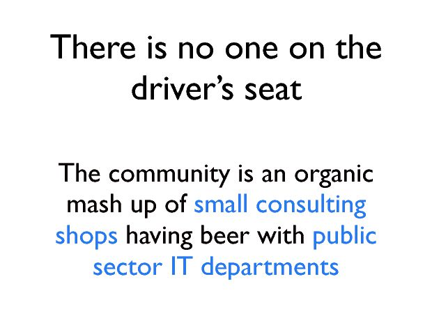 There is no one on the driverÕs seat The community is an organic mash up of small consulting shops  having beer with public sector IT departments