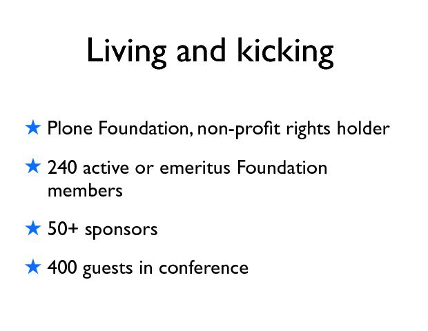 ! Plone Foundation, non-proÞt rights holder ! 240 active or emeritus Foundation members ! 50+ sponsors ! 400 guests in conference Living and kicking