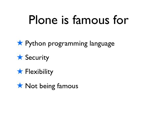Plone is famous for ! Python programming language ! Security ! Flexibility ! Not being famous